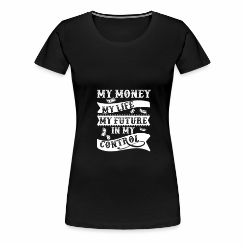 My Money my life my future - Women's Premium T-Shirt