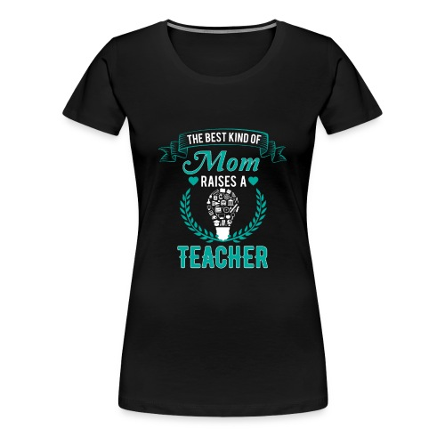 The Best Kind Of Mom Raises A Teacher T-Shirt - Women's Premium T-Shirt