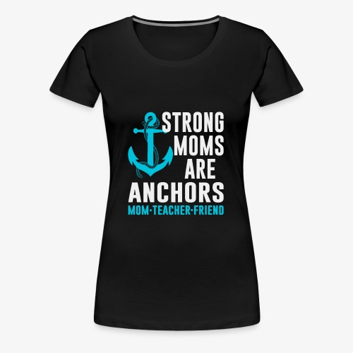 Strong Moms Are Anchors - Women's Premium T-Shirt