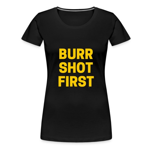Burr Shot First Quote Tee T-shirt - Women's Premium T-Shirt