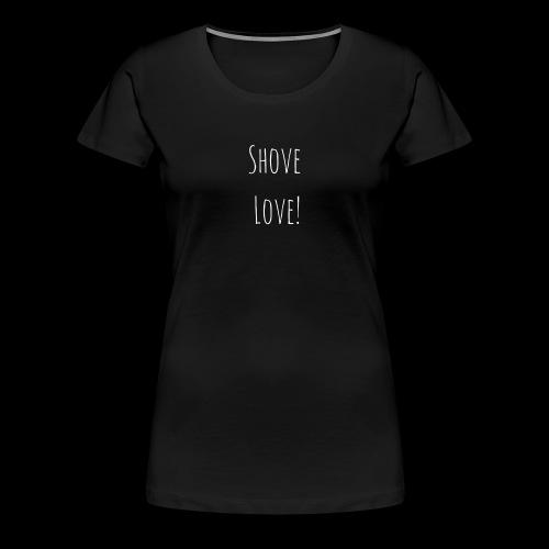 Shove Love shirt - Women's Premium T-Shirt