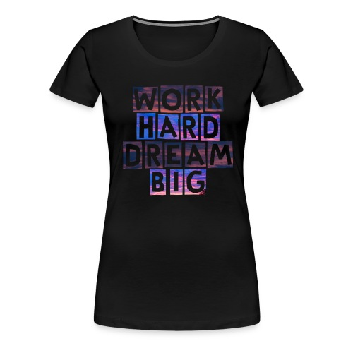 Work Hard Dream Big - Women's Premium T-Shirt