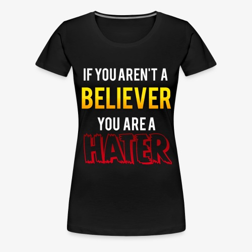 If you aren't a Believer, you are a hater. - Women's Premium T-Shirt
