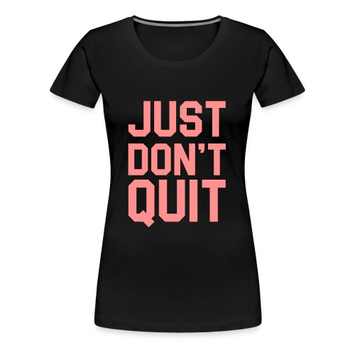 Just don't Quit- Just Do It - Women's Premium T-Shirt