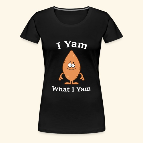 I Yam What I Yam T-Shirt Potato Thanksgiving - Women's Premium T-Shirt