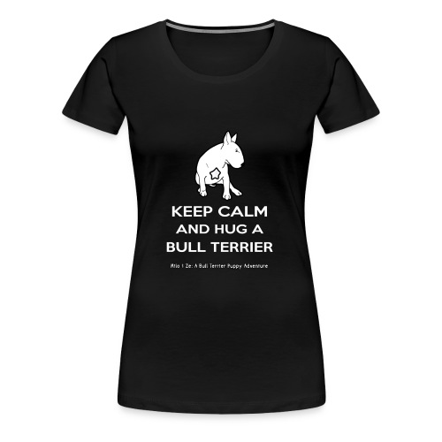 Bull Terrier: Keep Calm and hug a Bull Terrier - Women's Premium T-Shirt