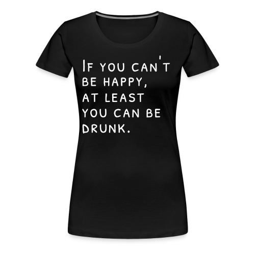 If you can't be happy, at least you can be drunk.W - Women's Premium T-Shirt