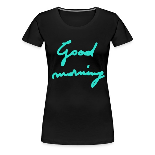 Good morning - Women's Premium T-Shirt