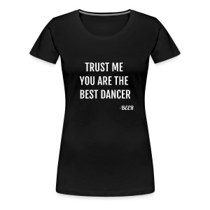 Trust Me You Are The Best Dancer Funny T-Shirt - Women's Premium T-Shirt