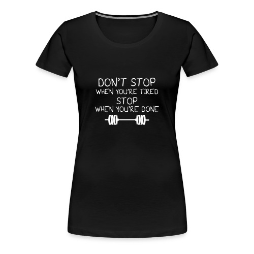 Don t stop when you re tired stop when you re done - Women's Premium T-Shirt