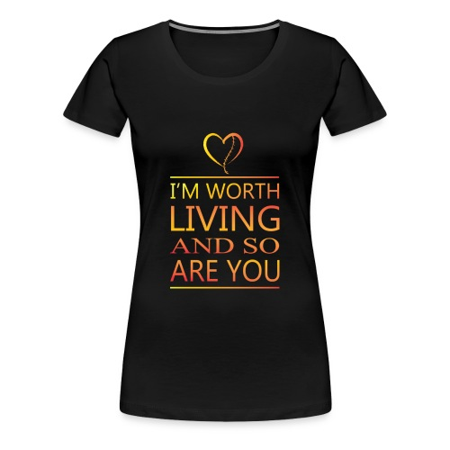 I'm Worth Living & So Are You - Women's Premium T-Shirt
