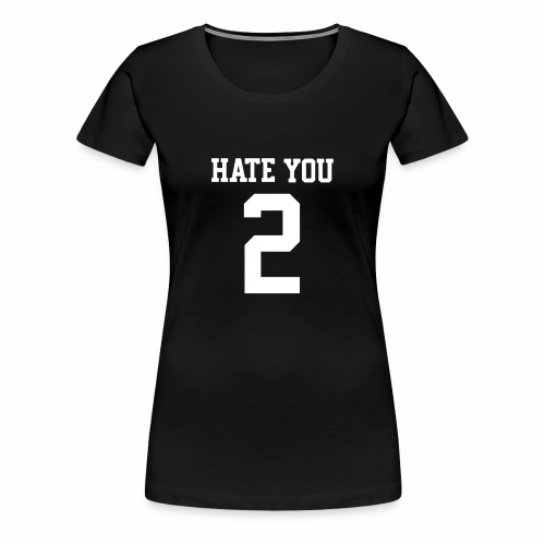 HATE YOU 2 - Women's Premium T-Shirt