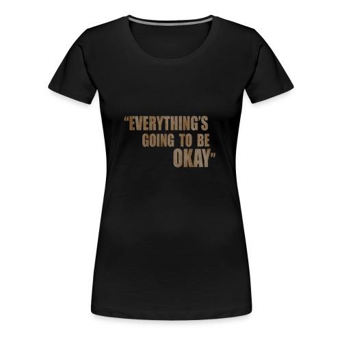 EVERYTHING GOING TO BE OKAY - Women's Premium T-Shirt