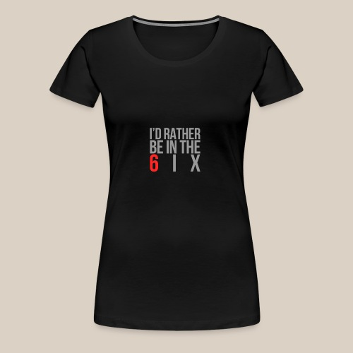 I'd rather be in the 6ix - Women's Premium T-Shirt