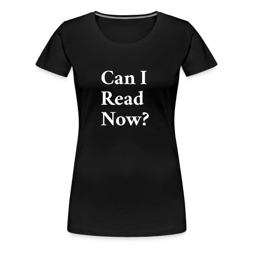 Can I Read Now? - Women's Premium T-Shirt