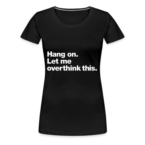 Hang on. Let me overthink this. - Women's Premium T-Shirt