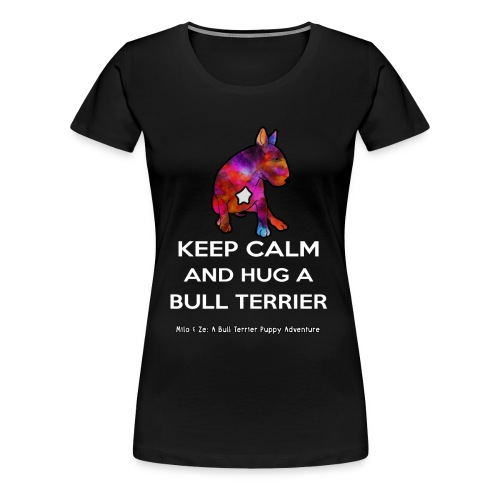 Bull Terrier: Keep Calm and hug a Bully Terrier - Women's Premium T-Shirt