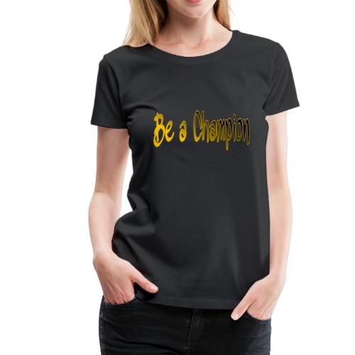 BE A CHAMPION - Women's Premium T-Shirt
