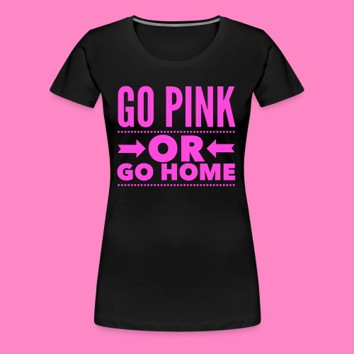 Go Pink Or Go Home - Women's Premium T-Shirt