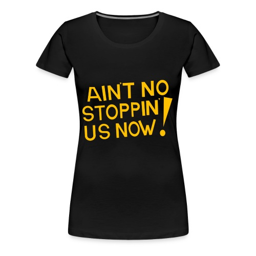 Ain't No Stoppin' Us Now! (Gold) - Women's Premium T-Shirt