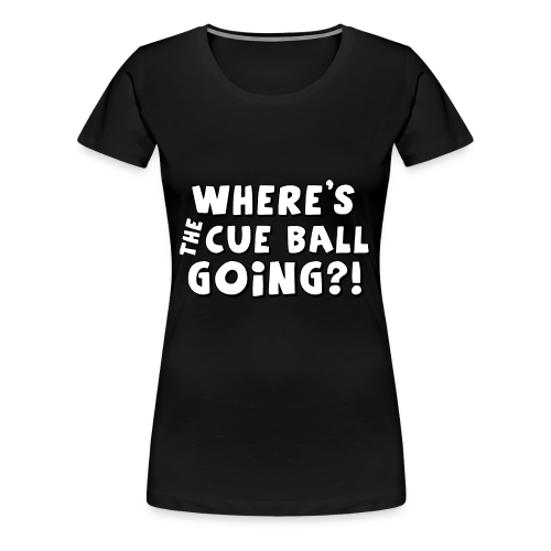 Where's the cue ball going?! (White letters) - Women's Premium T-Shirt