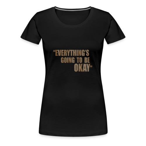 EVERYTHING GOING TO BE OKAY - Women's Premium T-Shirt