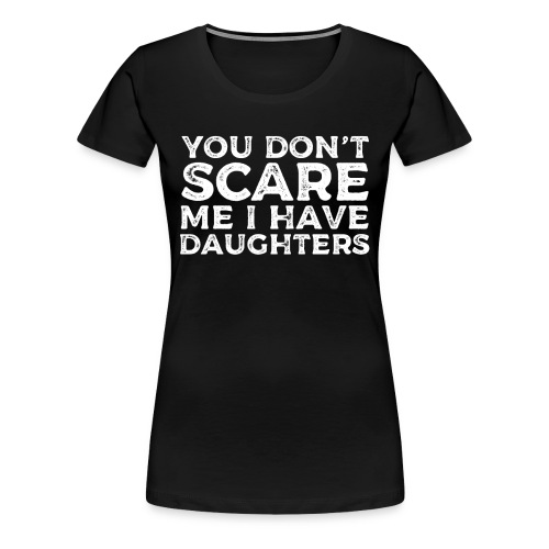 You Don't Scare Me I Have Daughters - Women's Premium T-Shirt