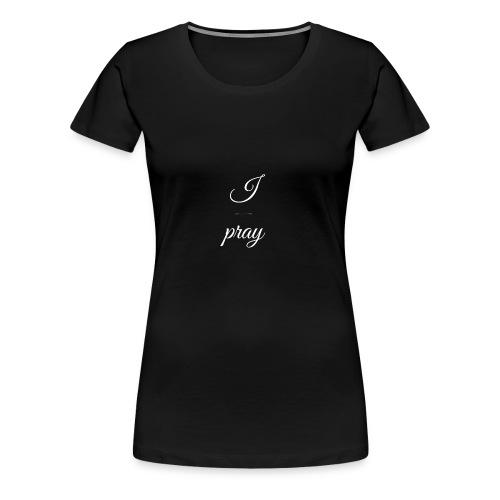 I pray - Women's Premium T-Shirt