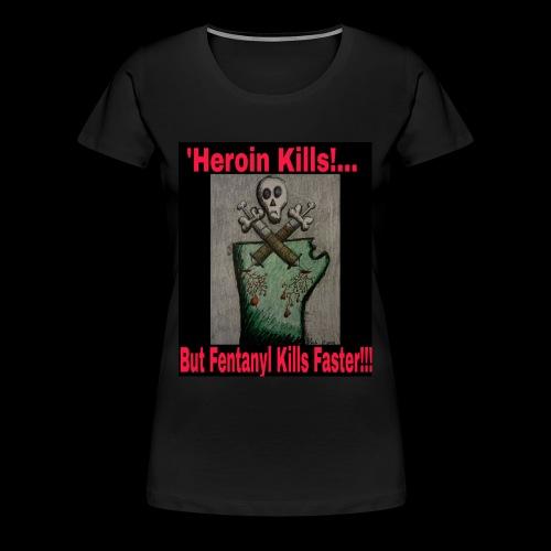 Heroin Kills...But! Fentanyl Kills Faster! - Women's Premium T-Shirt