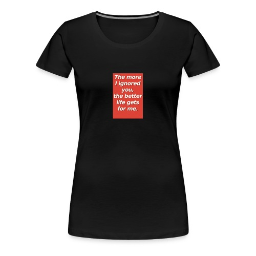 The more I ignored you - Women's Premium T-Shirt