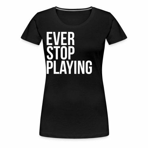 Ever Stop Playing - Women's Premium T-Shirt