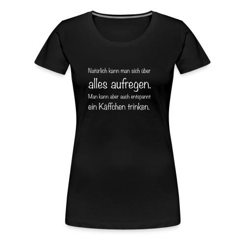 Natürlich kann man sich über alles aufregen - Women's Premium T-Shirt