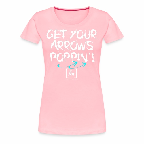 Get Your Arrows Poppin'! [fbt] 2 - Women's Premium T-Shirt