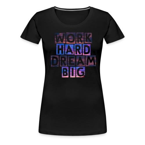 Work Hard Dream Big - Women's Premium T-Shirt