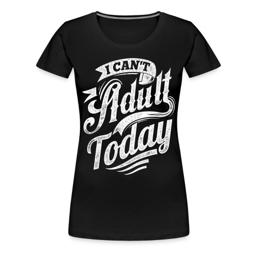 I Can't Adult Today black hoodie - Women's Premium T-Shirt