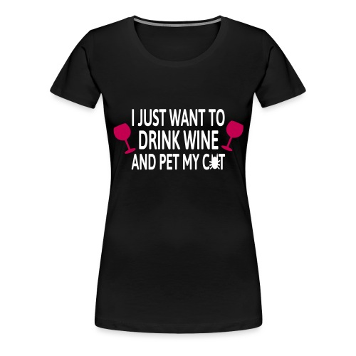 Drink wine and pet me cat - Women's Premium T-Shirt