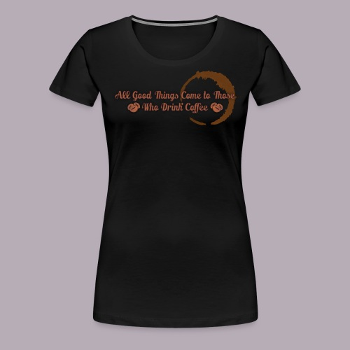 All Good Things Come to Those Who Drink Coffee - Women's Premium T-Shirt
