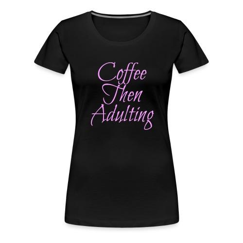 Coffee Then Adulting - Women's Premium T-Shirt