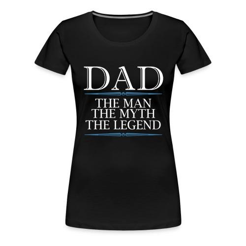 Dad The Man The Myth The Legend - Women's Premium T-Shirt
