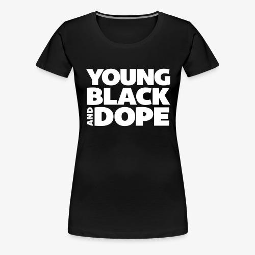 Young, Black & Dope - Women's Premium T-Shirt