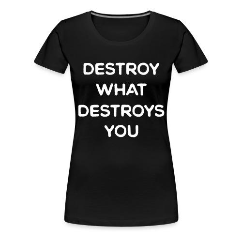 Destroy What Destroys You - Women's Premium T-Shirt