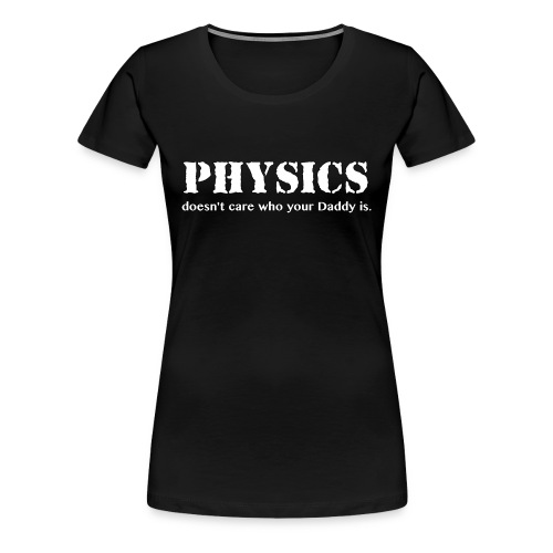 Physics doesn't care who your Daddy is. - Women's Premium T-Shirt