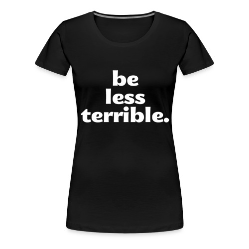 Be Less Terrible Ceramic Mug - Women's Premium T-Shirt