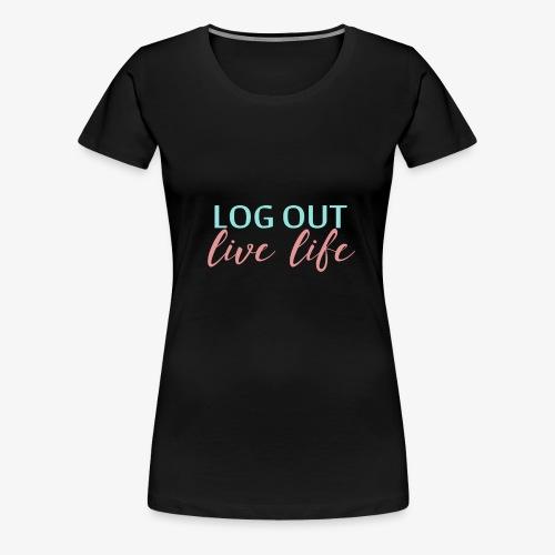 LOG OUT - LIVE LIFE - Women's Premium T-Shirt