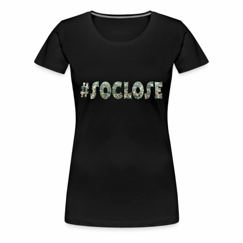 SoClose - Women's Premium T-Shirt
