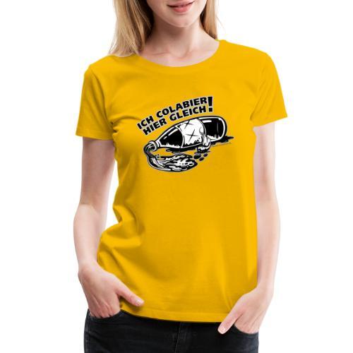 Ich Colabier hier gleich - Women's Premium T-Shirt
