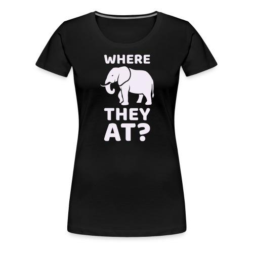 WHERE THEY AT? Funny Elephant Meme Design - Women's Premium T-Shirt