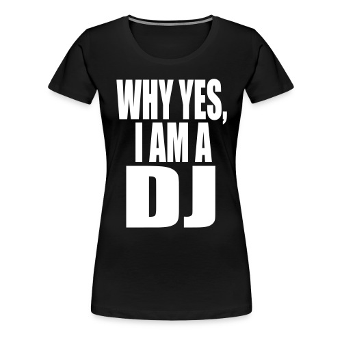 WHY YES I AM A DJ - Women's Premium T-Shirt
