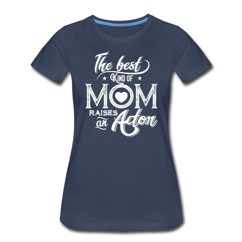 The Best Kind Of Mom Raises An Actor, Mother's Day - Women's Premium T-Shirt