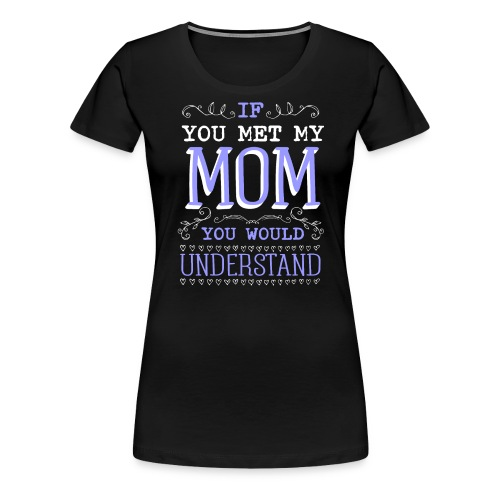 If You Met My Mom You Would Under Stand - Women's Premium T-Shirt